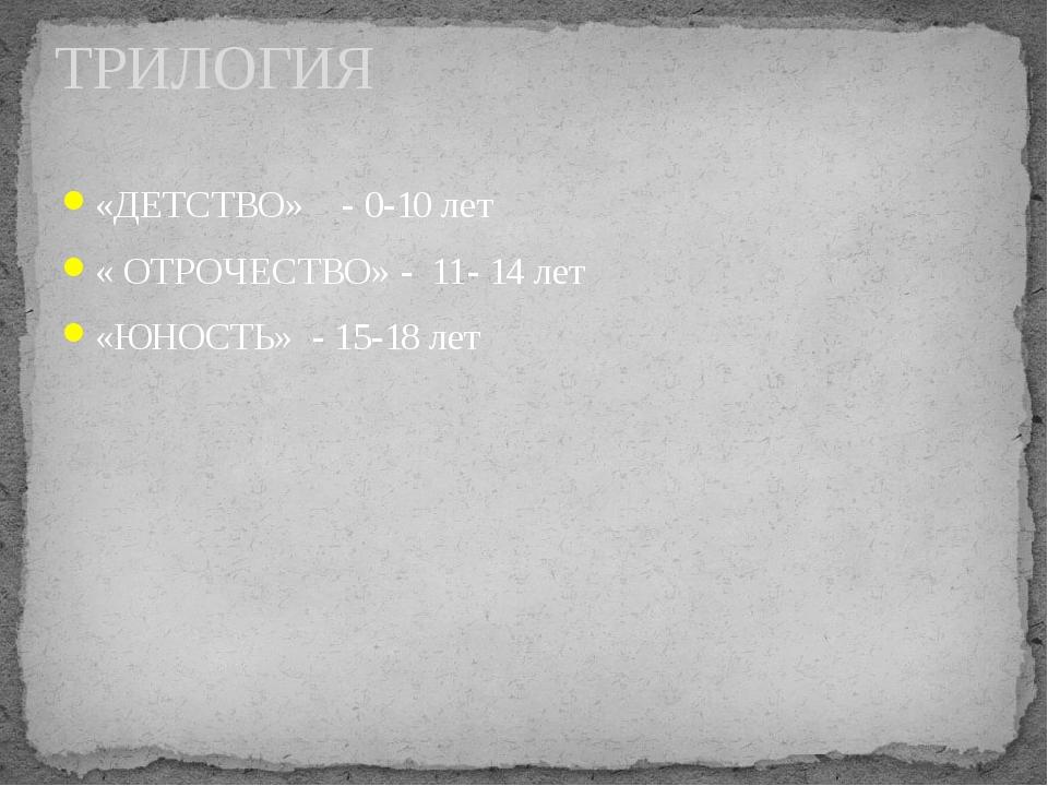 «ДЕТСТВО» - 0-10 лет « ОТРОЧЕСТВО» - 11- 14 лет «ЮНОСТЬ» - 15-18 лет ТРИЛОГИЯ