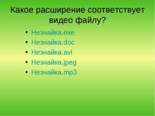 Какое расширение соответствует видео файлу? Незнайка.exe Незнайка.doc Незнайк