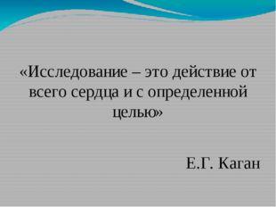 «Исследование – это действие от всего сердца и с определенной целью» Е.Г. Ка