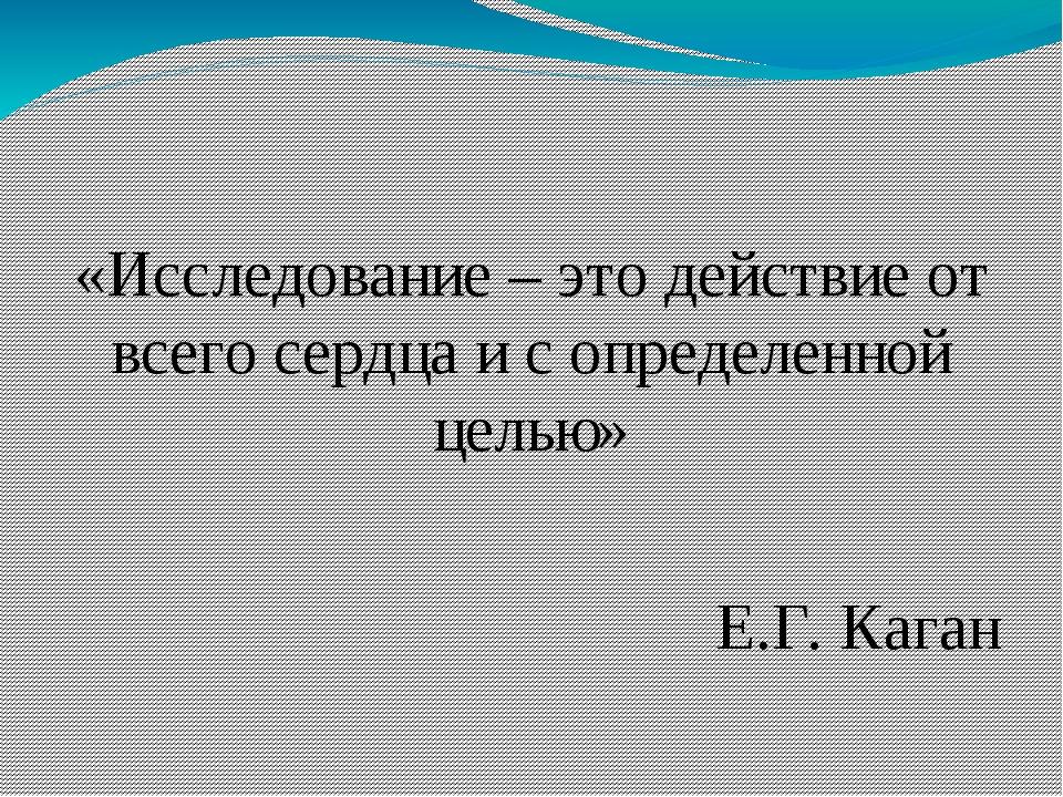 «Исследование – это действие от всего сердца и с определенной целью» Е.Г. Ка...