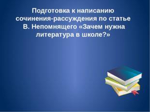 Подготовка к написанию сочинения-рассуждения по статье В. Непомнящего «Зачем