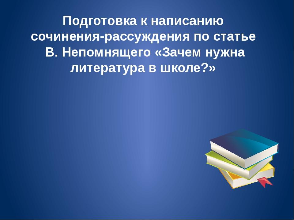 Подготовка к написанию сочинения-рассуждения по статье В. Непомнящего «Зачем...