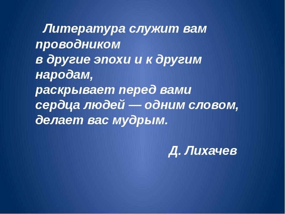 Литература служит вам проводником в другие эпохи и к другим народам, раскрыв...