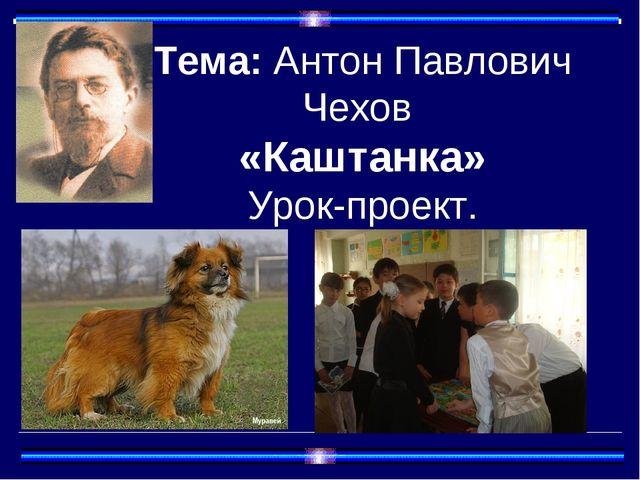 Тема: Антон Павлович Чехов «Каштанка» Урок-проект.