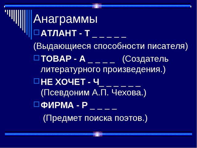 Анаграммы АТЛАНТ - Т _ _ _ _ _ (Выдающиеся способности писателя) ТОВАР - А _...