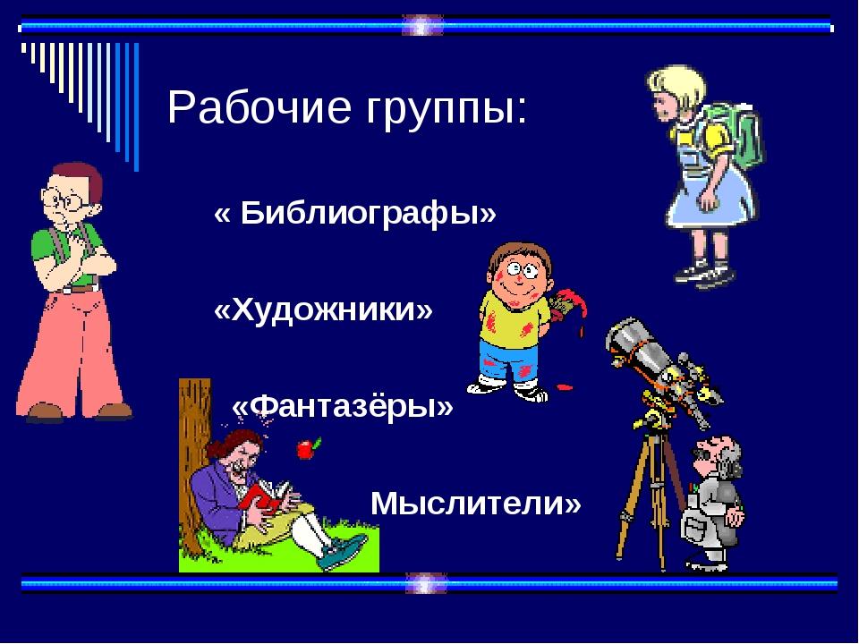 Рабочие группы: « Библиографы» «Художники» «Фантазёры» Мыслители»