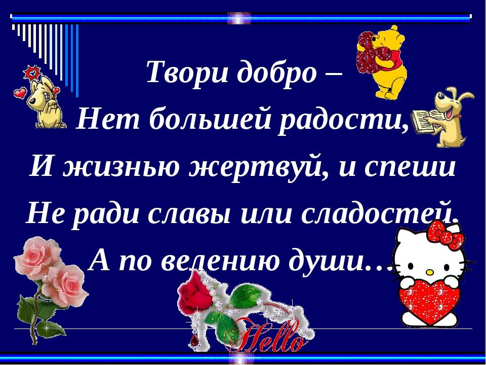 Твори добро – Нет большей радости, И жизнью жертвуй, и спеши Не ради славы и...