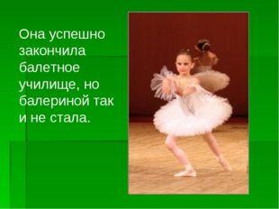 Она успешно закончила балетное училище, но балериной так и не стала.