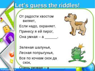 Let's guess the riddles! От радости хвостом виляет, Если надо, охраняет. Прин