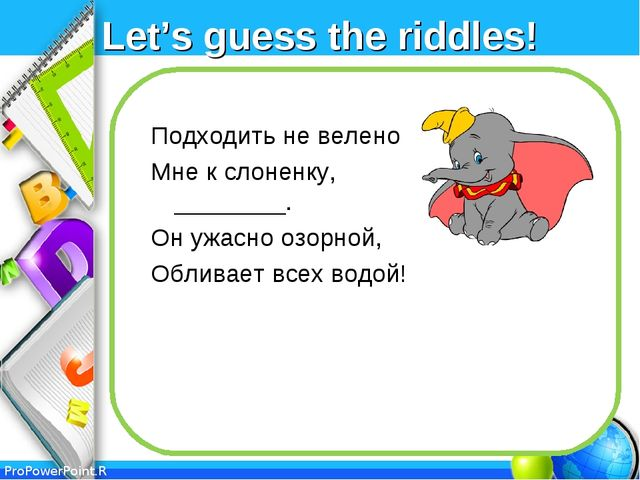 Let's guess the riddles! Подходить не велено Мне к слоненку, ________. Он ужа...