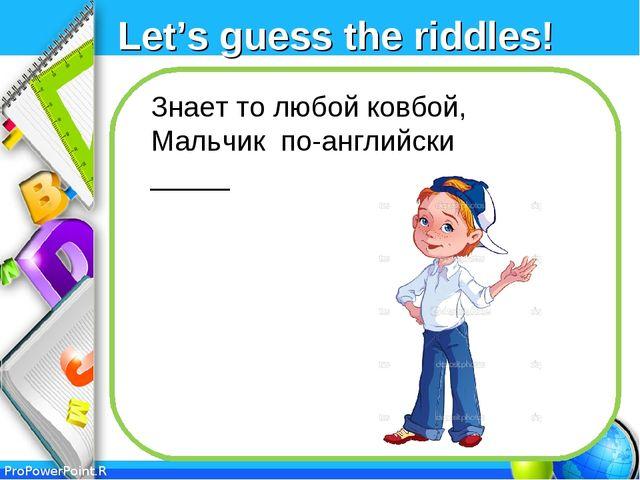 Let's guess the riddles! Знает то любой ковбой, Мальчик по-английски _____ Pr...