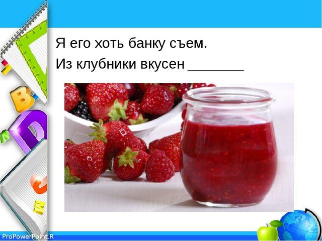 Я его хоть банку съем. Из клубники вкусен _______ ProPowerPoint.Ru