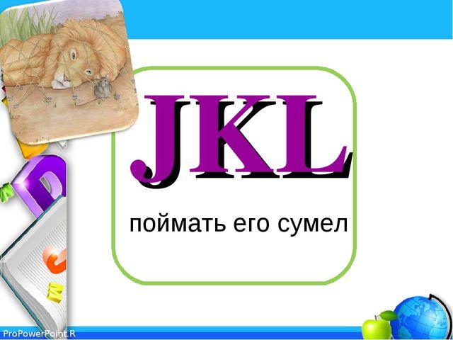 JKL поймать его сумел ProPowerPoint.Ru
