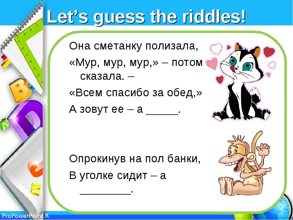 Let's guess the riddles! Она сметанку полизала, «Мур, мур, мур,» – потом сказ...