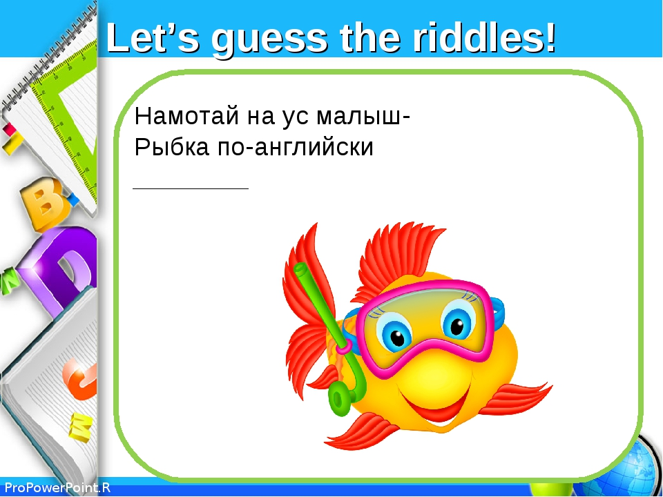 Let's guess the riddles! Намотай на ус малыш- Рыбка по-английски ________ Pro...