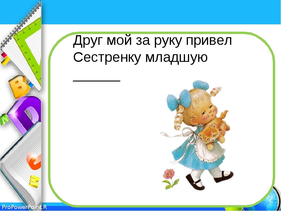 Друг мой за руку привел Сестренку младшую ______ ProPowerPoint.Ru
