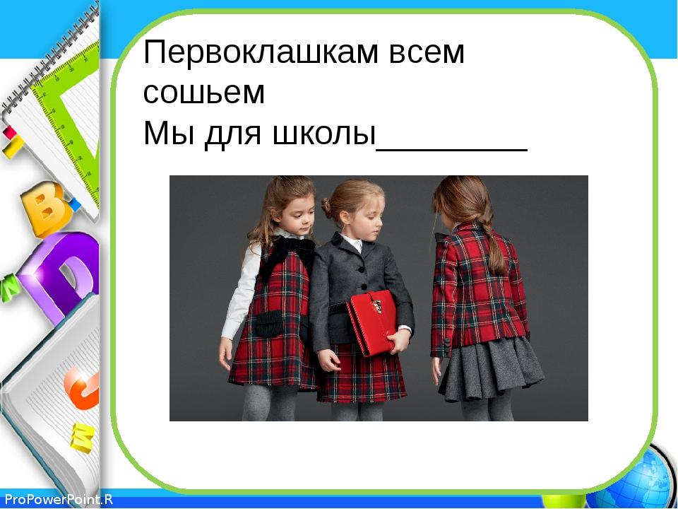 Первоклашкам всем сошьем Мы для школы________ ProPowerPoint.Ru
