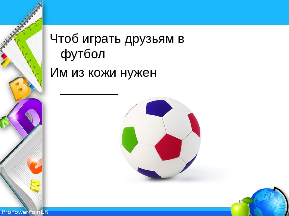 Чтоб играть друзьям в футбол Им из кожи нужен ________ ProPowerPoint.Ru