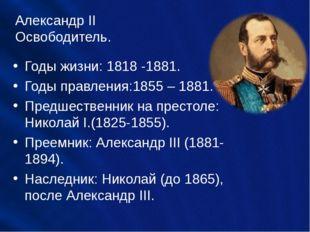Александр II Освободитель. Годы жизни: 1818 -1881. Годы правления:1855 – 1881