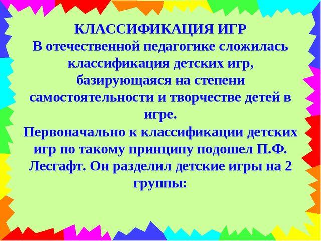 КЛАССИФИКАЦИЯ ИГР В отечественной педагогике сложилась классификация детских...