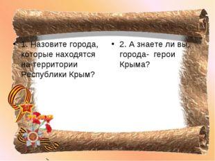 1. Назовите города, которые находятся на территории Республики Крым? 2. А зна