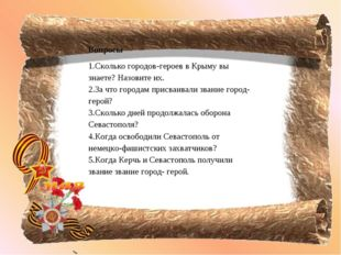 Вопросы Сколько городов-героев в Крыму вы знаете? Назовите их. За что городам