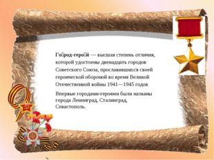 Го́род-геро́й — высшая степень отличия, которой удостоены двенадцать городов