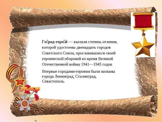 Го́род-геро́й — высшая степень отличия, которой удостоены двенадцать городов...