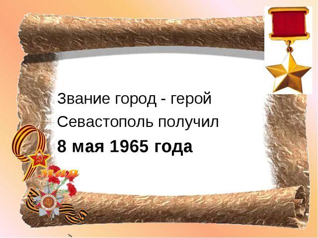 Звание город - герой Севастополь получил 8 мая 1965 года