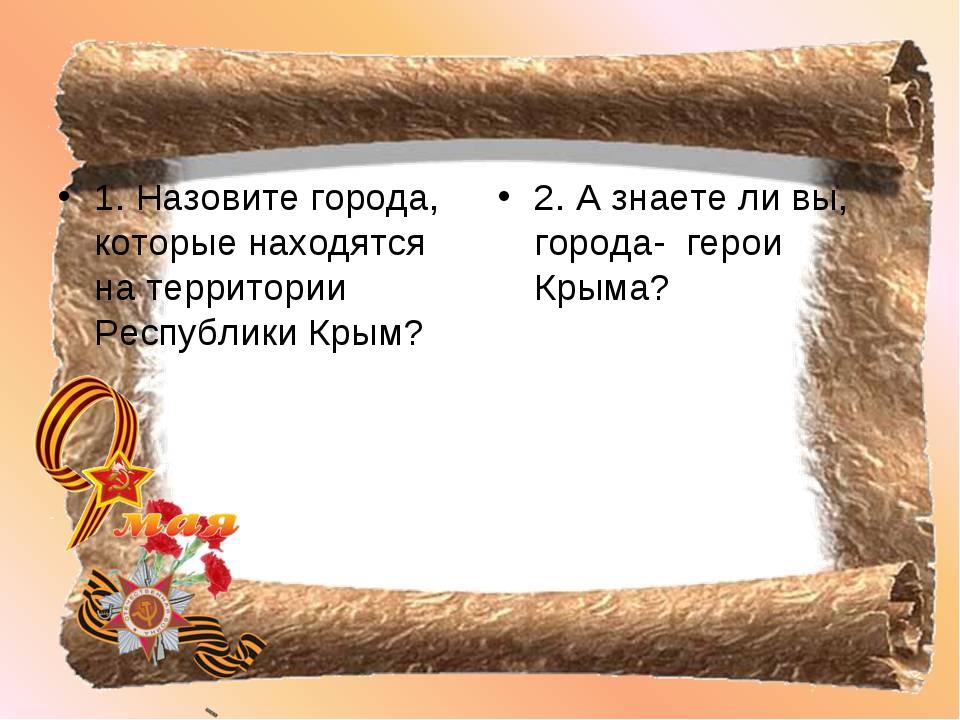1. Назовите города, которые находятся на территории Республики Крым? 2. А зна...