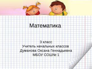 Математика  3 класс Учитель начальных классов  Думанова Оксана Геннадьевна