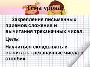 Тема урока:      Закрепление письменных приемов сложения и вычитания трехзна