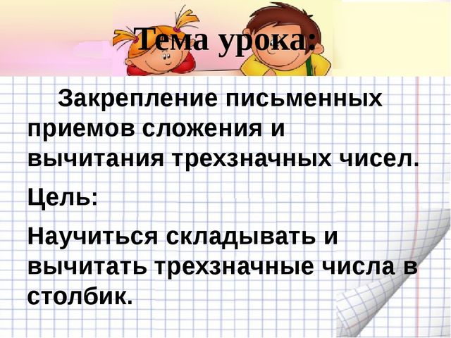 Тема урока:      Закрепление письменных приемов сложения и вычитания трехзна...