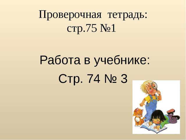 Проверочная  тетрадь: стр.75 №1    Работа в учебнике: Стр. 74 № 3