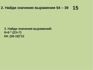2. Найди значение выражения 54 – 39 15 3. Найди значения выражений: 9+6 * (23