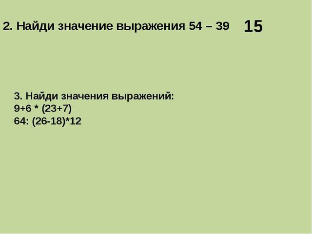 2. Найди значение выражения 54 – 39 15 3. Найди значения выражений: 9+6 * (23...