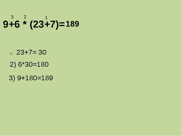 9+6 * (23+7)= 1 2 3 23+7= 30 2) 6*30=180 3) 9+180=189 189