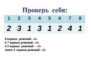 8 верных решений- «5» 6-7 верных решений- «4» 4-5 верных решений – «3» менее