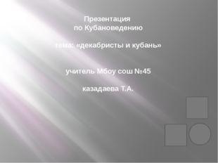 Презентация по Кубановедению тема: «декабристы и кубань» учитель Мбоу сош №45
