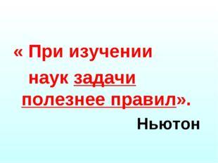 « При изучении наук задачи полезнее правил». Ньютон