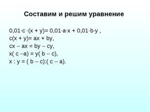 Составим и решим уравнение 0,01·с ·(х + у)= 0,01·а·х + 0,01·b·у , с(х + у)= а