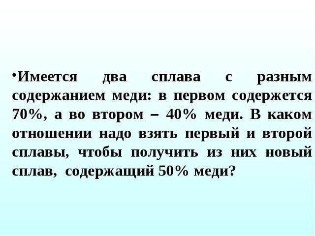 Имеется два сплава с разным содержанием меди: в первом содержется 70%, а во в...