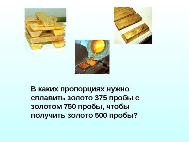 В каких пропорциях нужно сплавить золото 375 пробы с золотом 750 пробы, чтобы...