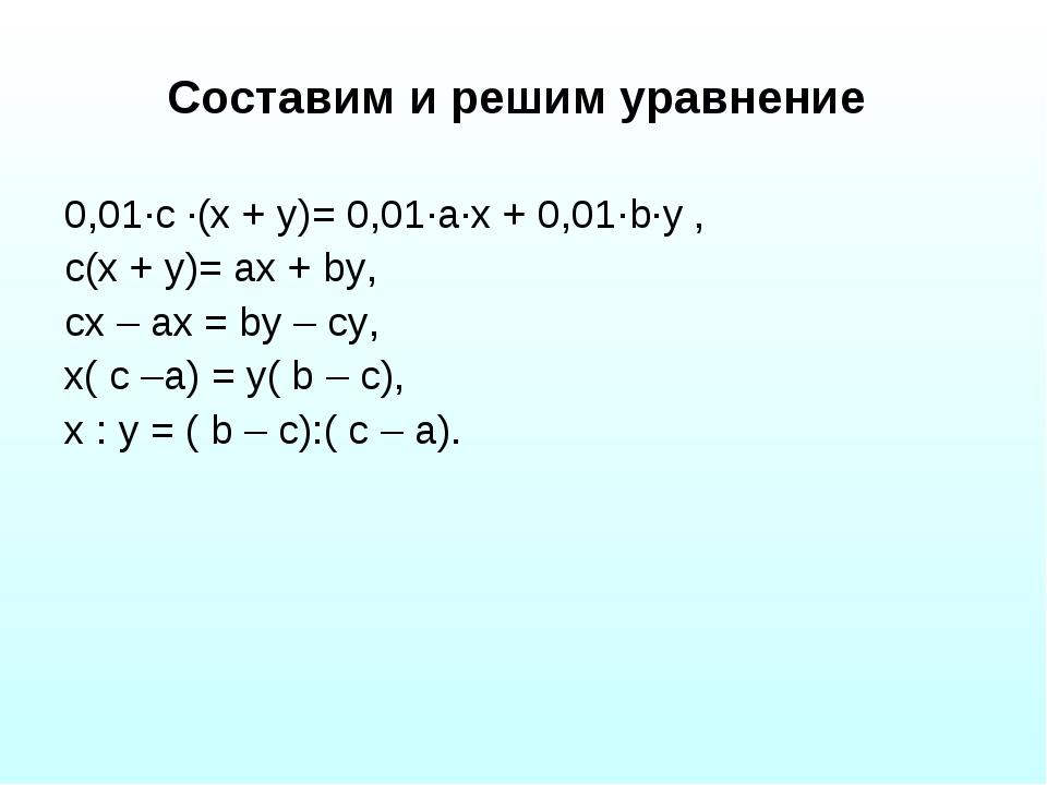 Составим и решим уравнение 0,01·с ·(х + у)= 0,01·а·х + 0,01·b·у , с(х + у)= а...