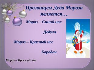 Прозвищем Деда Мороза является… Мороз - Синий нос Дедуля Мороз – Красный нос