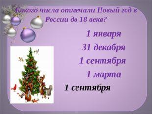 Какого числа отмечали Новый год в России до 18 века? 1 января 31 декабря 1 се