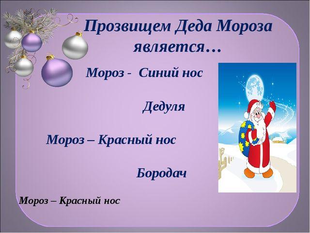 Прозвищем Деда Мороза является… Мороз - Синий нос Дедуля Мороз – Красный нос...