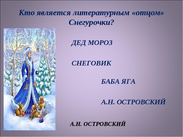 Кто является литературным «отцом» Снегурочки? ДЕД МОРОЗ СНЕГОВИК БАБА ЯГА А.Н...