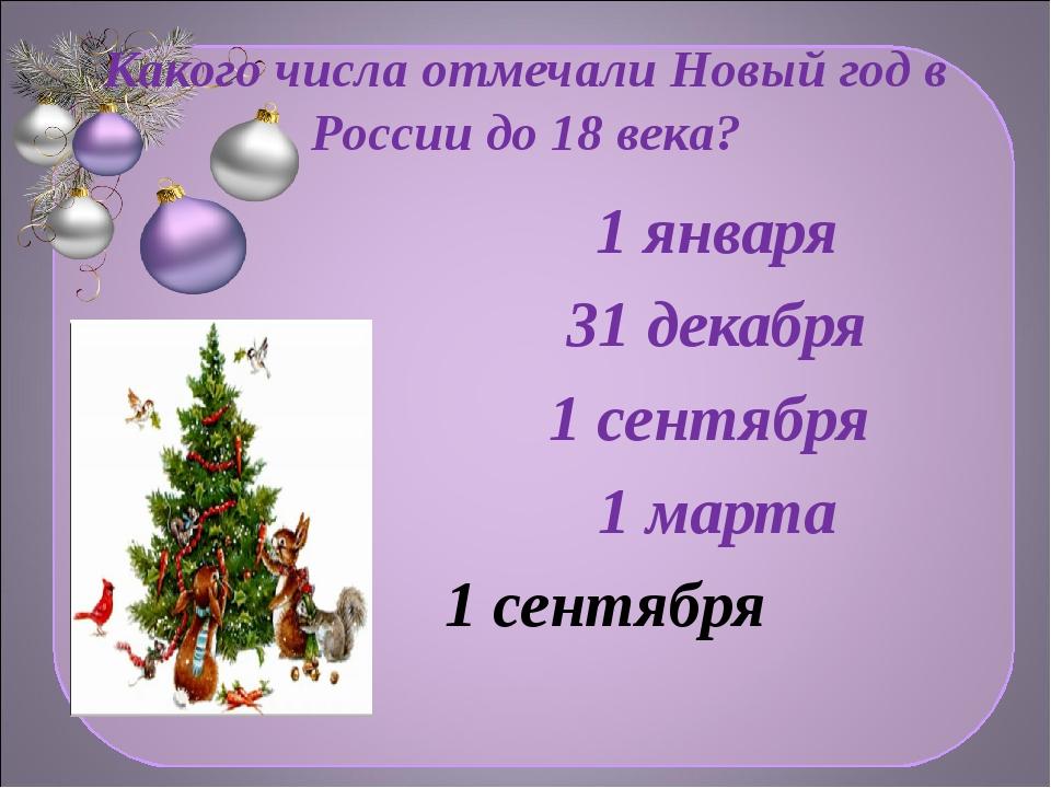 Какого числа отмечали Новый год в России до 18 века? 1 января 31 декабря 1 се...