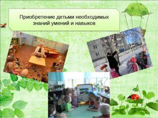 Приобретение детьми необходимых знаний умений и навыков